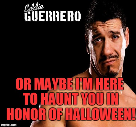 OR MAYBE I'M HERE TO HAUNT YOU IN HONOR OF HALLOWEEN! | made w/ Imgflip meme maker