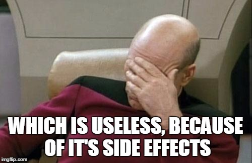 Captain Picard Facepalm Meme | WHICH IS USELESS, BECAUSE OF IT'S SIDE EFFECTS | image tagged in memes,captain picard facepalm | made w/ Imgflip meme maker