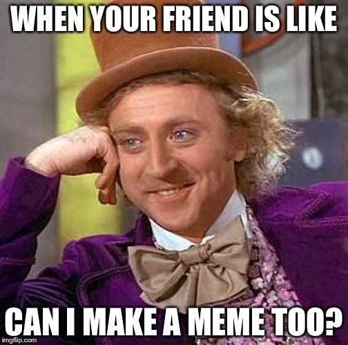 Creepy Condescending Wonka Meme |  WHEN YOUR FRIEND IS LIKE; CAN I MAKE A MEME TOO? | image tagged in memes,creepy condescending wonka | made w/ Imgflip meme maker