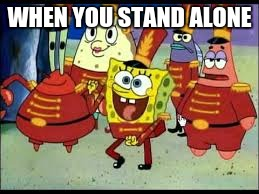 standing alone | WHEN YOU STAND ALONE | image tagged in be yourself | made w/ Imgflip meme maker