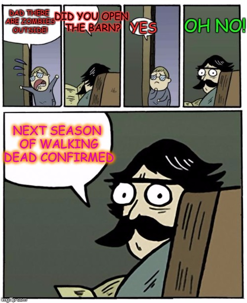 Walking Dead Confirmed |  OH NO! DID YOU OPEN THE BARN? DAD THERE ARE ZOMBIES OUTSIDE! YES; NEXT SEASON OF WALKING DEAD CONFIRMED | image tagged in stare dad,walking dead,the walking dead,zombies,apocalypse | made w/ Imgflip meme maker