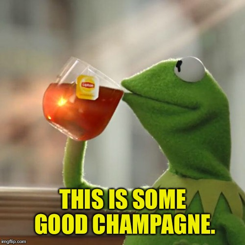 But Thats None Of My Business Meme | THIS IS SOME GOOD CHAMPAGNE. | image tagged in memes,but thats none of my business,kermit the frog | made w/ Imgflip meme maker