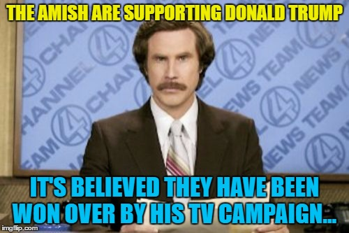 The Amish love a bit of TV... :) |  THE AMISH ARE SUPPORTING DONALD TRUMP; IT'S BELIEVED THEY HAVE BEEN WON OVER BY HIS TV CAMPAIGN... | image tagged in memes,ron burgundy,amish,trump,election 2016,tv | made w/ Imgflip meme maker