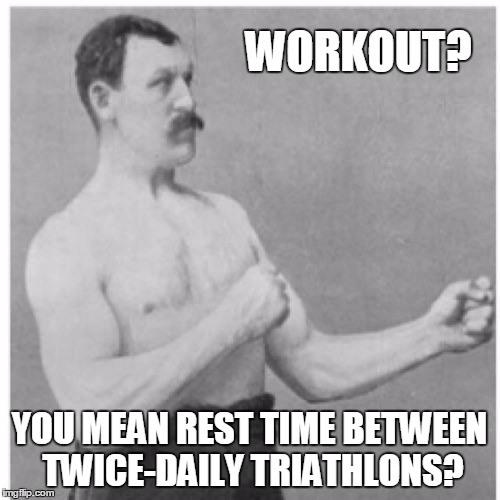 WORKOUT? YOU MEAN REST TIME BETWEEN TWICE-DAILY TRIATHLONS? | made w/ Imgflip meme maker