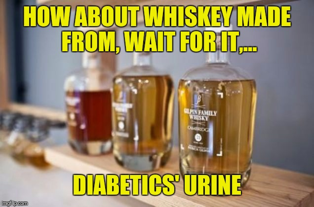 HOW ABOUT WHISKEY MADE FROM, WAIT FOR IT,... DIABETICS' URINE | made w/ Imgflip meme maker
