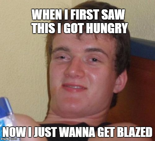 10 Guy Meme | WHEN I FIRST SAW THIS I GOT HUNGRY NOW I JUST WANNA GET BLAZED | image tagged in memes,10 guy | made w/ Imgflip meme maker