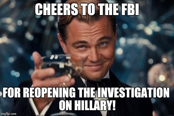 Leonardo Dicaprio Cheers Meme | CHEERS TO THE FBI FOR REOPENING THE INVESTIGATION ON HILLARY! | image tagged in memes,leonardo dicaprio cheers | made w/ Imgflip meme maker