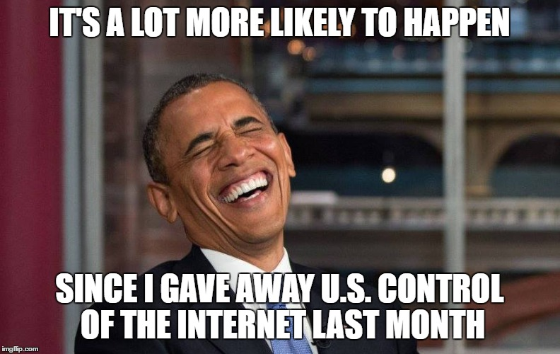 IT'S A LOT MORE LIKELY TO HAPPEN SINCE I GAVE AWAY U.S. CONTROL OF THE INTERNET LAST MONTH | made w/ Imgflip meme maker
