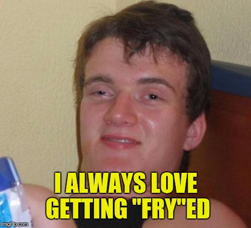 "10 Guy Meme | I ALWAYS LOVE GETTING ""FRY""ED 