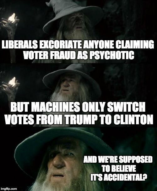 Confused Gandalf Meme | LIBERALS EXCORIATE ANYONE CLAIMING VOTER FRAUD AS PSYCHOTIC BUT MACHINES ONLY SWITCH VOTES FROM TRUMP TO CLINTON AND WE'RE SUPPOSED TO BELIE | image tagged in memes,confused gandalf | made w/ Imgflip meme maker