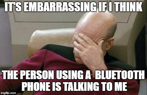 Captain Picard Facepalm Meme | IT'S EMBARRASSING IF I THINK THE PERSON USING A  BLUETOOTH PHONE IS TALKING TO ME | image tagged in memes,captain picard facepalm | made w/ Imgflip meme maker