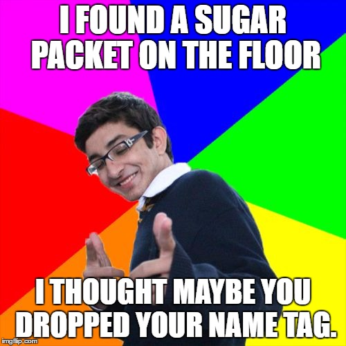 Subtle Pickup Liner |  I FOUND A SUGAR PACKET ON THE FLOOR; I THOUGHT MAYBE YOU DROPPED YOUR NAME TAG. | image tagged in memes,subtle pickup liner | made w/ Imgflip meme maker