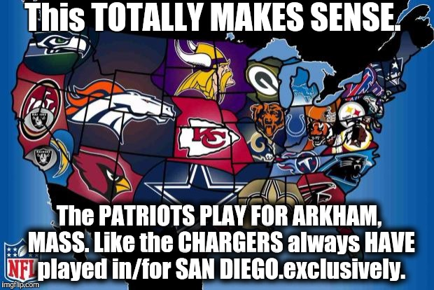 NFL LOGIC and Fallacy. | This TOTALLY MAKES SENSE. The PATRIOTS PLAY FOR ARKHAM, MASS. Like the CHARGERS always HAVE played in/for SAN DIEGO.exclusively. | image tagged in nfl usa,nfl logic,lovecraft,the most interesting man in the world,the jungle | made w/ Imgflip meme maker