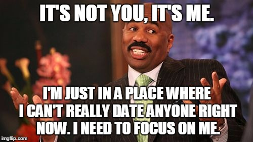 Steve Harvey Meme | IT'S NOT YOU, IT'S ME. I'M JUST IN A PLACE WHERE I CAN'T REALLY DATE ANYONE RIGHT NOW. I NEED TO FOCUS ON ME. | image tagged in memes,steve harvey | made w/ Imgflip meme maker