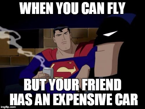 Batman And Superman |  WHEN YOU CAN FLY; BUT YOUR FRIEND HAS AN EXPENSIVE CAR | image tagged in memes,batman and superman | made w/ Imgflip meme maker