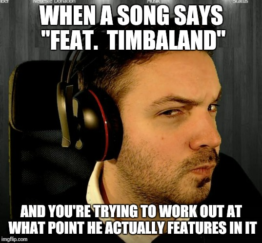 "WHEN A SONG SAYS ""FEAT.  TIMBALAND"" AND YOU'RE TRYING TO WORK OUT AT WHAT POINT HE ACTUALLY FEATURES IN IT 