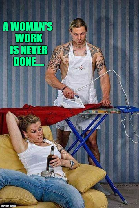 A Woman's Work Is Never Done.... | A WOMAN'S WORK IS NEVER DONE.... | image tagged in women,working,chores,google | made w/ Imgflip meme maker
