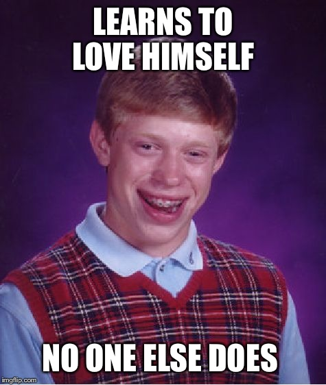 Learning to love yourself is important in life, unless you are Brian....  | LEARNS TO LOVE HIMSELF NO ONE ELSE DOES | image tagged in memes,bad luck brian | made w/ Imgflip meme maker
