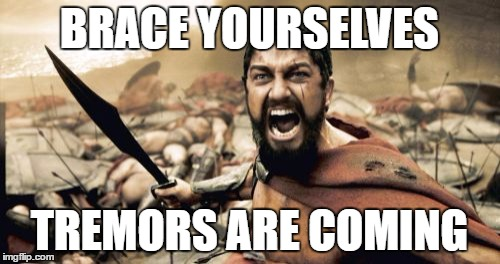Sparta Leonidas Meme | BRACE YOURSELVES TREMORS ARE COMING | image tagged in memes,sparta leonidas | made w/ Imgflip meme maker