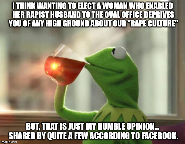 "But Thats None Of My Business (Neutral) Meme | I THINK WANTING TO ELECT A WOMAN WHO ENABLED HER RAPIST HUSBAND TO THE OVAL OFFICE DEPRIVES YOU OF ANY HIGH GROUND ABOUT OUR ""RAPE CULTURE""  