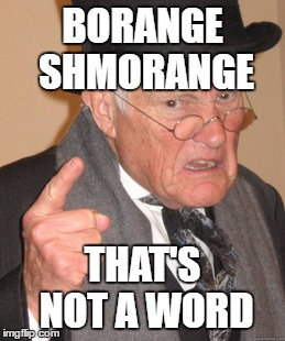 Back In My Day Meme | BORANGE SHMORANGE THAT'S NOT A WORD | image tagged in memes,back in my day | made w/ Imgflip meme maker