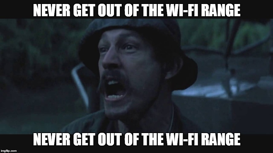 NEVER GET OUT OF THE WI-FI RANGE NEVER GET OUT OF THE WI-FI RANGE | made w/ Imgflip meme maker