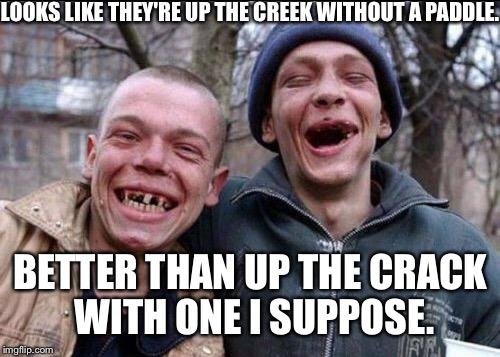 LOOKS LIKE THEY'RE UP THE CREEK WITHOUT A PADDLE. BETTER THAN UP THE CRACK WITH ONE I SUPPOSE. | made w/ Imgflip meme maker