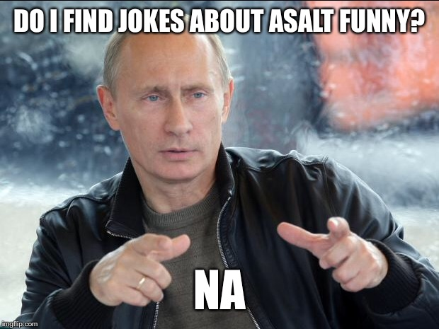 DO I FIND JOKES ABOUT ASALT FUNNY? NA | made w/ Imgflip meme maker