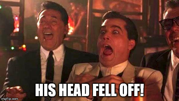 Goodfellas Laughing | HIS HEAD FELL OFF! | image tagged in goodfellas laughing | made w/ Imgflip meme maker