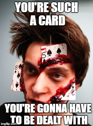 YOU'RE SUCH A CARD YOU'RE GONNA HAVE TO BE DEALT WITH | made w/ Imgflip meme maker