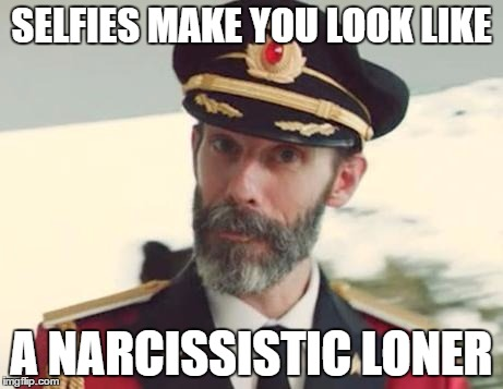 Please stop. |  SELFIES MAKE YOU LOOK LIKE; A NARCISSISTIC LONER | image tagged in memes,captain obvious,thanks captain obvious,funny,selfies,narcissism | made w/ Imgflip meme maker