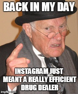 Drugs'R'Us |  BACK IN MY DAY; INSTAGRAM JUST MEANT A REALLY EFFICIENT DRUG DEALER | image tagged in memes,back in my day,instagram,drugs | made w/ Imgflip meme maker