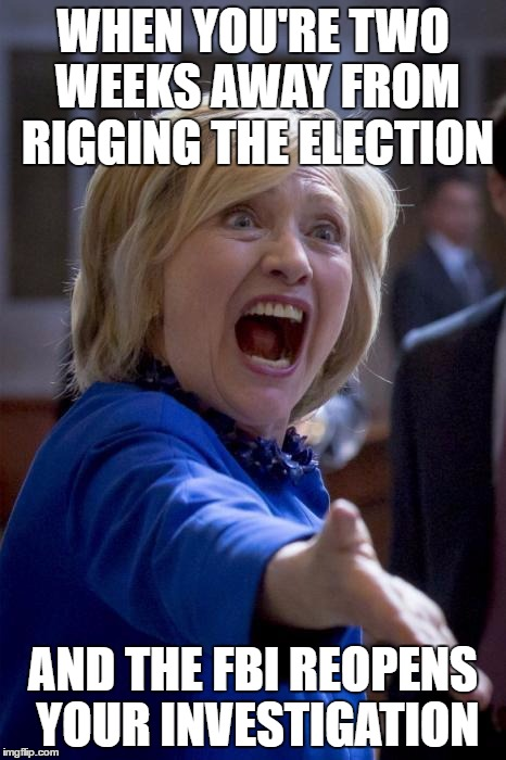 I wonder what the results will be this time around | WHEN YOU'RE TWO WEEKS AWAY FROM RIGGING THE ELECTION AND THE FBI REOPENS YOUR INVESTIGATION | image tagged in wtf hillary | made w/ Imgflip meme maker