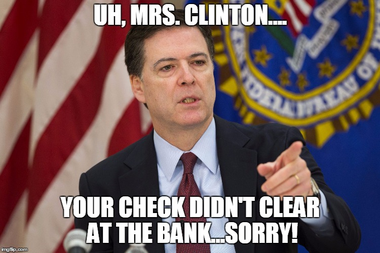 FBI DIRECTOR JAMES COMEY | UH, MRS. CLINTON.... YOUR CHECK DIDN'T CLEAR AT THE BANK...SORRY! | image tagged in fbi director james comey | made w/ Imgflip meme maker