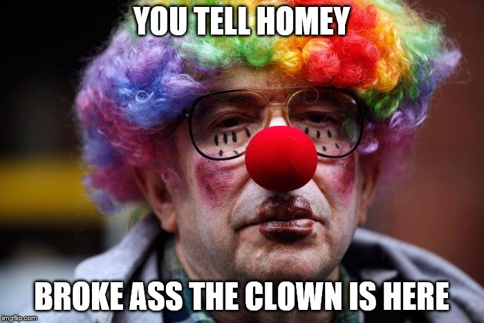YOU TELL HOMEY BROKE ASS THE CLOWN IS HERE | made w/ Imgflip meme maker