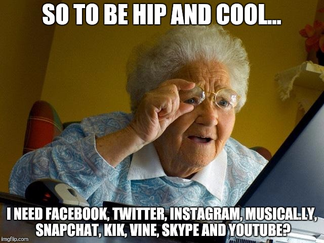 Grandma Finds The Internet |  SO TO BE HIP AND COOL... I NEED FACEBOOK, TWITTER, INSTAGRAM, MUSICAL.LY, SNAPCHAT, KIK, VINE, SKYPE AND YOUTUBE? | image tagged in memes,grandma finds the internet,facebook,twitter,instagram,musically | made w/ Imgflip meme maker