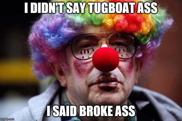 I DIDN'T SAY TUGBOAT ASS I SAID BROKE ASS | made w/ Imgflip meme maker