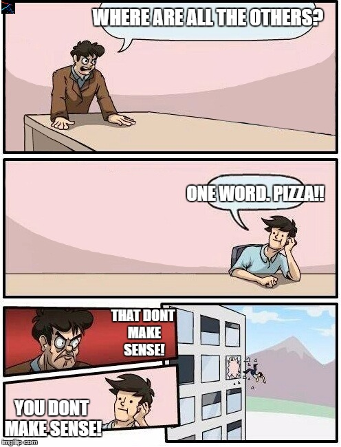 Boardroom Meeting Suggestion Day off | WHERE ARE ALL THE OTHERS? ONE WORD. PIZZA!! THAT DONT MAKE SENSE! YOU DONT MAKE SENSE! | image tagged in boardroom meeting suggestion day off | made w/ Imgflip meme maker