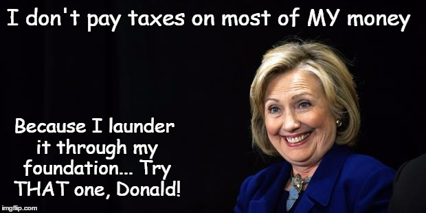 Hillary's Taxes | I don't pay taxes on most of MY money Because I launder it through my foundation... Try THAT one, Donald! | image tagged in hillary,taxes,donald | made w/ Imgflip meme maker