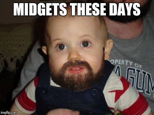 midgets ;-D | MIDGETS THESE DAYS | image tagged in memes,beard baby | made w/ Imgflip meme maker