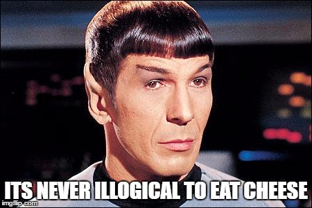Spock likes cheese |  ITS NEVER ILLOGICAL TO EAT CHEESE | image tagged in condescending spock,cheese,loyal cheesehead | made w/ Imgflip meme maker