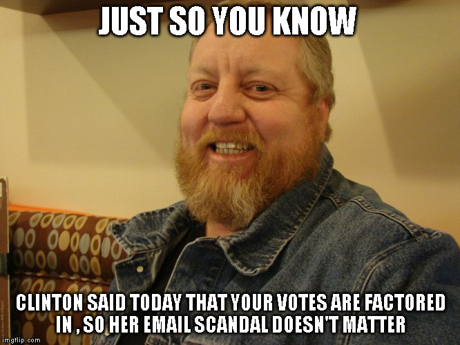 jay man | JUST SO YOU KNOW CLINTON SAID TODAY THAT YOUR VOTES ARE FACTORED IN , SO HER EMAIL SCANDAL DOESN'T MATTER | image tagged in jay man | made w/ Imgflip meme maker