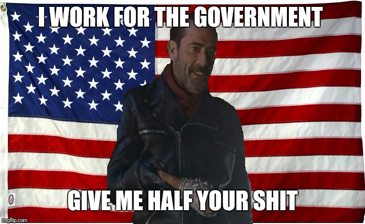 Vote for Negan | I WORK FOR THE GOVERNMENT GIVE ME HALF YOUR SHIT | image tagged in vote for negan | made w/ Imgflip meme maker