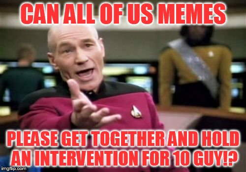 Can we get together and have an intervention for 10 guy? | CAN ALL OF US MEMES PLEASE GET TOGETHER AND HOLD AN INTERVENTION FOR 10 GUY!? | image tagged in memes,picard wtf,10 guy,look blue a clue,intervention,popular memes | made w/ Imgflip meme maker