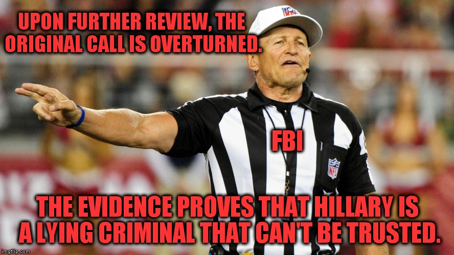 If only it were that easy! | FBI THE EVIDENCE PROVES THAT HILLARY IS A LYING CRIMINAL THAT CAN'T BE TRUSTED. UPON FURTHER REVIEW, THE ORIGINAL CALL IS OVERTURNED. | image tagged in logical fallacy referee,hillary,fbi | made w/ Imgflip meme maker