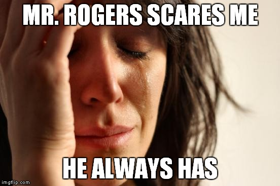 First World Problems Meme | MR. ROGERS SCARES ME HE ALWAYS HAS | image tagged in memes,first world problems | made w/ Imgflip meme maker