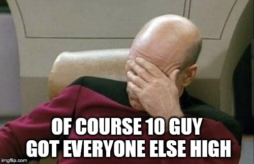 Captain Picard Facepalm Meme | OF COURSE 10 GUY GOT EVERYONE ELSE HIGH | image tagged in memes,captain picard facepalm | made w/ Imgflip meme maker