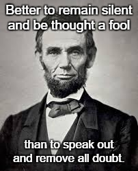 Abraham Lincoln | Better to remain silent and be thought a fool than to speak out and remove all doubt. | image tagged in abraham lincoln | made w/ Imgflip meme maker