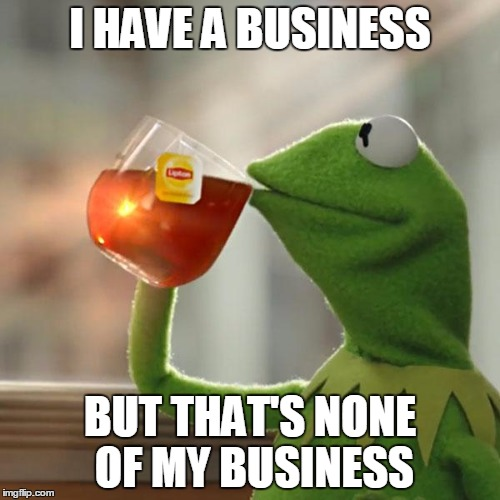 Businesseption. | I HAVE A BUSINESS BUT THAT'S NONE OF MY BUSINESS | image tagged in memes,but thats none of my business,kermit the frog,business,businessman,inception | made w/ Imgflip meme maker