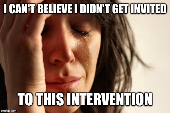 First World Problems Meme | I CAN'T BELIEVE I DIDN'T GET INVITED TO THIS INTERVENTION | image tagged in memes,first world problems | made w/ Imgflip meme maker